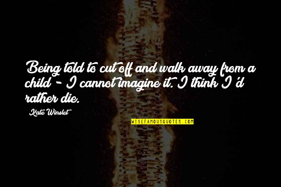 Being Away From Your Child Quotes By Kate Winslet: Being told to cut off and walk away