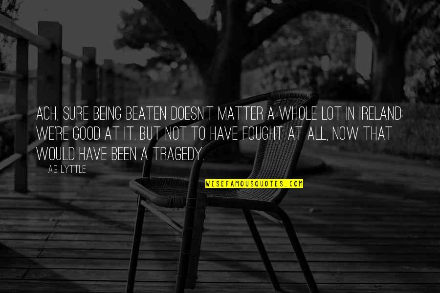 Being Beaten Quotes By A.G. Lyttle: Ach, sure being beaten doesn't matter a whole