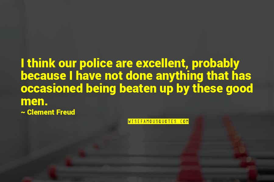 Being Beaten Quotes By Clement Freud: I think our police are excellent, probably because