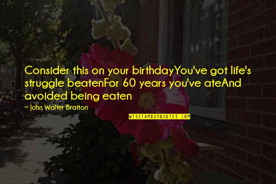 Being Beaten Quotes By John Walter Bratton: Consider this on your birthdayYou've got life's struggle