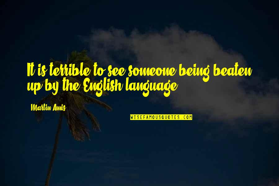 Being Beaten Quotes By Martin Amis: It is terrible to see someone being beaten