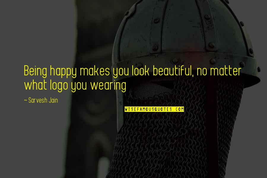 Being Beautiful No Matter What Quotes By Sarvesh Jain: Being happy makes you look beautiful, no matter
