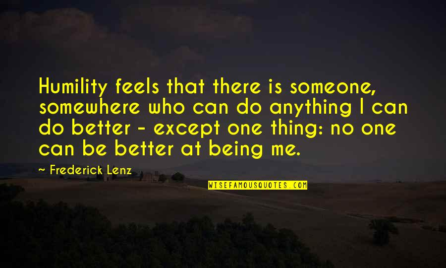 Being Better Off Without Me Quotes By Frederick Lenz: Humility feels that there is someone, somewhere who