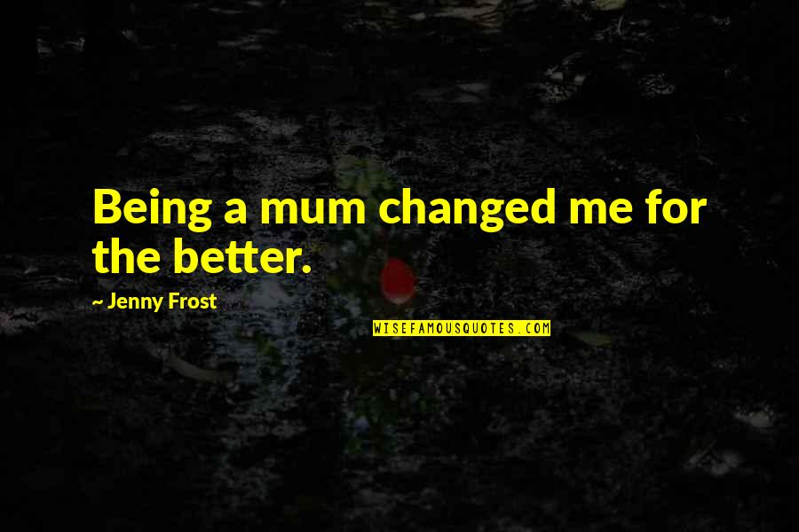 Being Better Off Without Me Quotes By Jenny Frost: Being a mum changed me for the better.