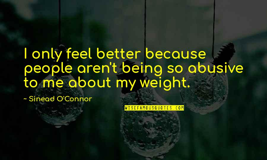 Being Better Off Without Me Quotes By Sinead O'Connor: I only feel better because people aren't being