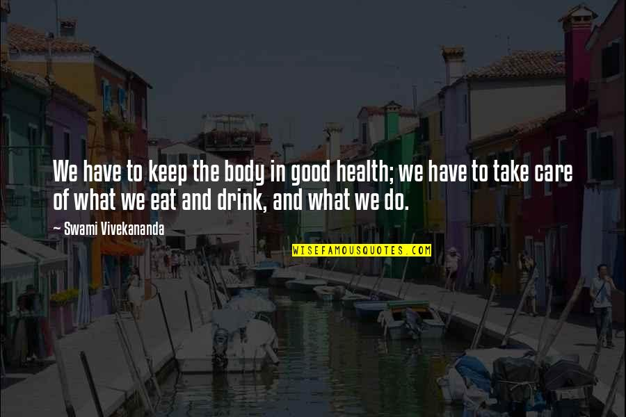 Being Blessed With A Wonderful Family Quotes By Swami Vivekananda: We have to keep the body in good