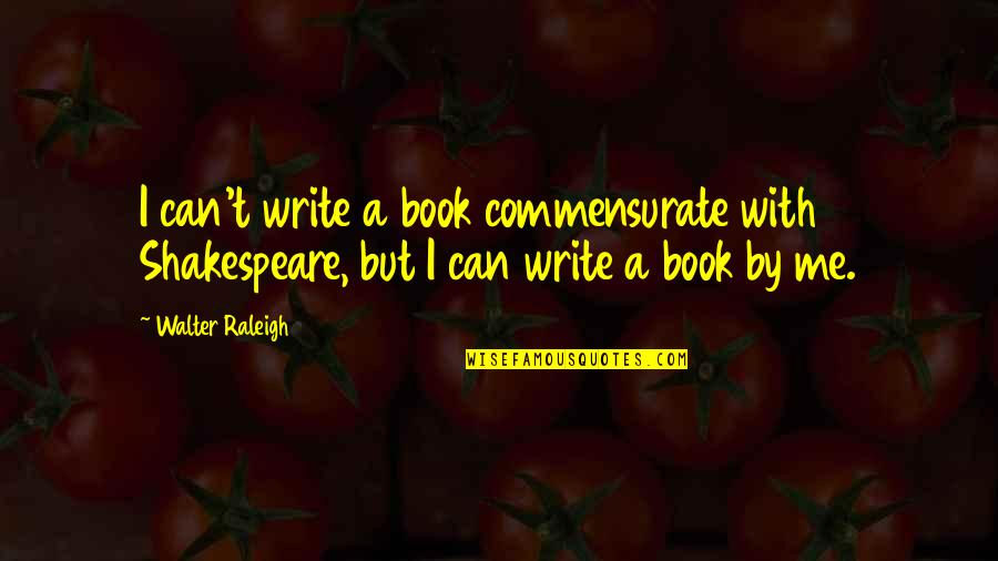 Being Blessed With A Wonderful Family Quotes By Walter Raleigh: I can't write a book commensurate with Shakespeare,
