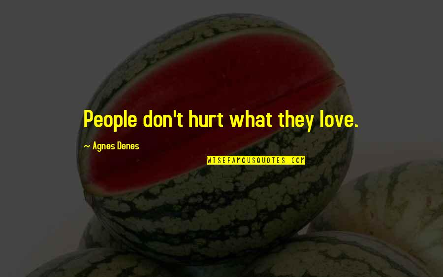 Being Bored At Work Quotes By Agnes Denes: People don't hurt what they love.