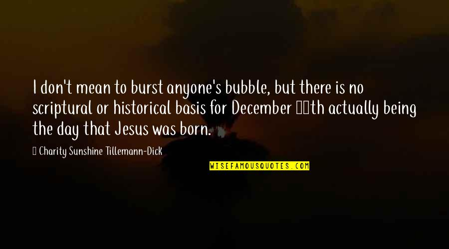 Being Born In December Quotes By Charity Sunshine Tillemann-Dick: I don't mean to burst anyone's bubble, but