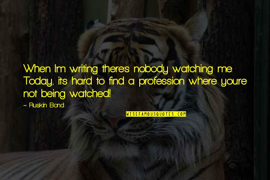 Being Born In The 80s Quotes By Ruskin Bond: When I'm writing there's nobody watching me. Today,