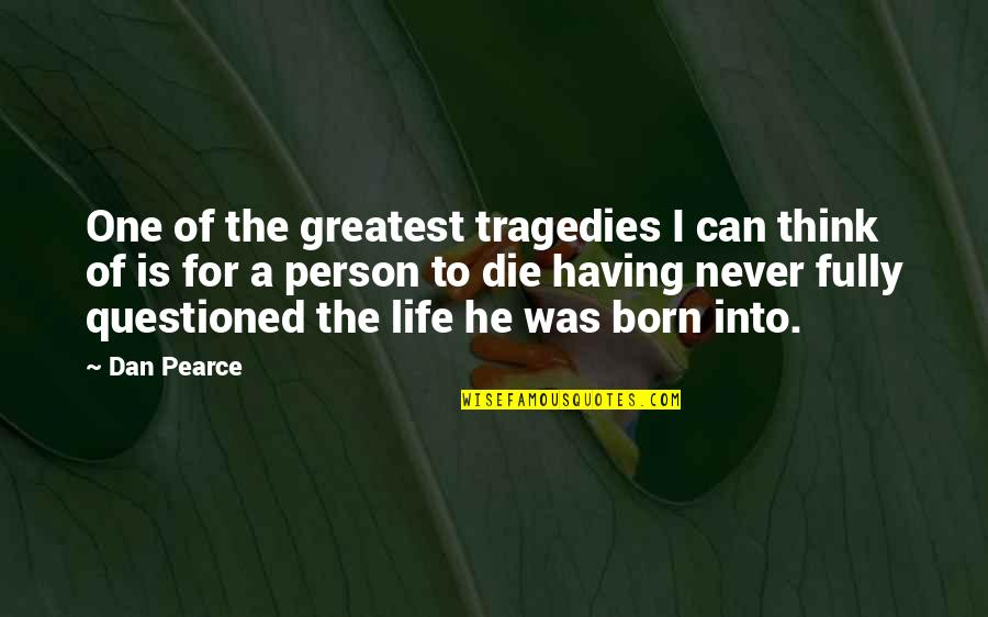Being Born To Die Quotes By Dan Pearce: One of the greatest tragedies I can think