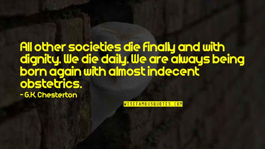 Being Born To Die Quotes By G.K. Chesterton: All other societies die finally and with dignity.