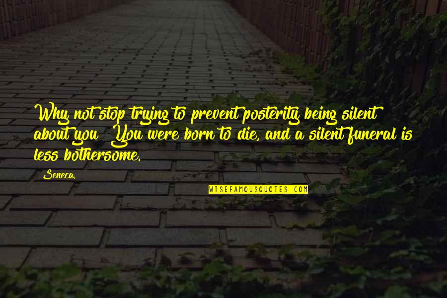 Being Born To Die Quotes By Seneca.: Why not stop trying to prevent posterity being