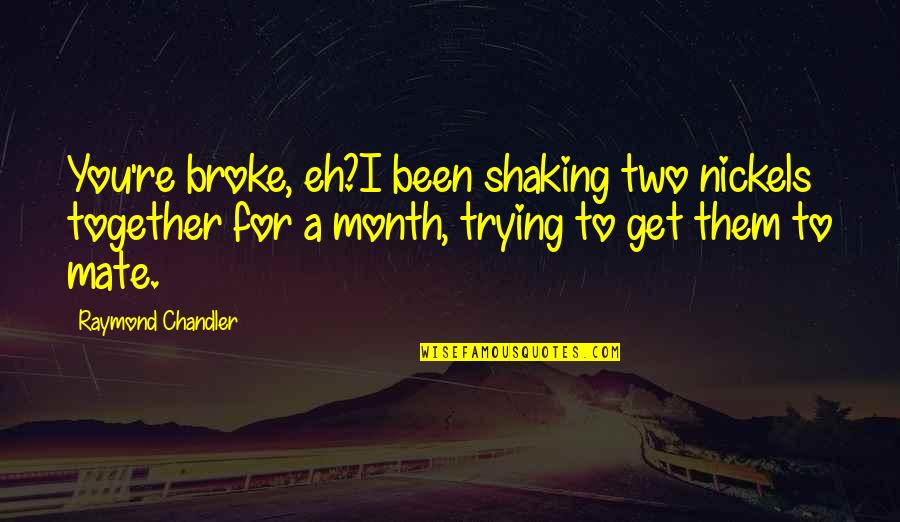 Being Broke On Money Quotes By Raymond Chandler: You're broke, eh?I been shaking two nickels together