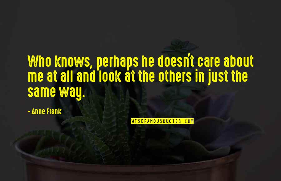 Being Brought Back To Life Quotes By Anne Frank: Who knows, perhaps he doesn't care about me