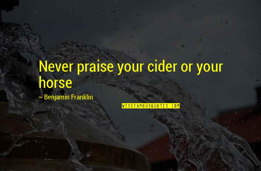 Being Brought Back To Life Quotes By Benjamin Franklin: Never praise your cider or your horse