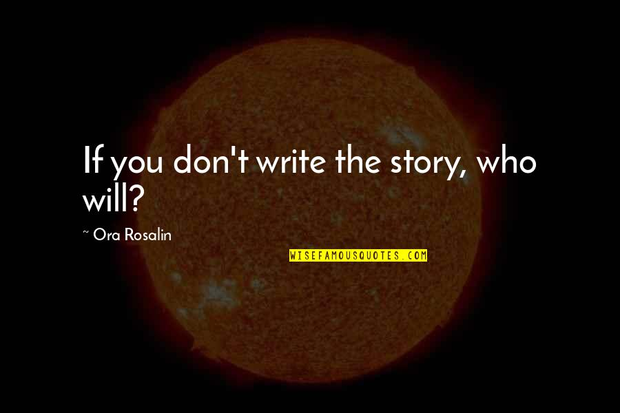 Being Brought Back To Life Quotes By Ora Rosalin: If you don't write the story, who will?