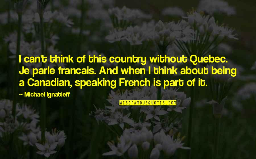 Being Canadian Quotes By Michael Ignatieff: I can't think of this country without Quebec.