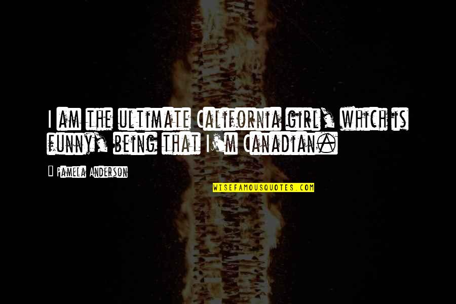 Being Canadian Quotes By Pamela Anderson: I am the ultimate California girl, which is
