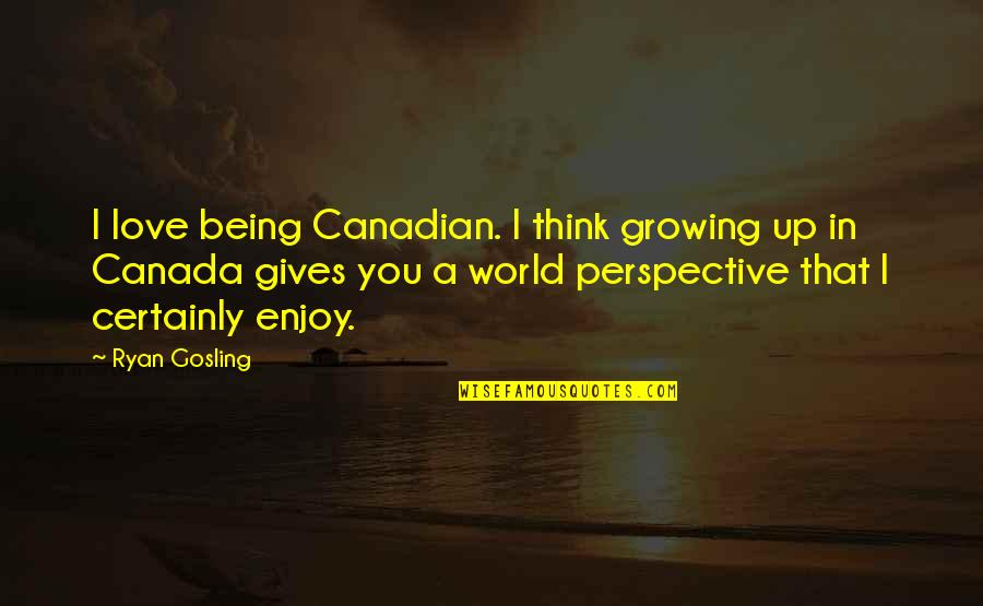 Being Canadian Quotes By Ryan Gosling: I love being Canadian. I think growing up