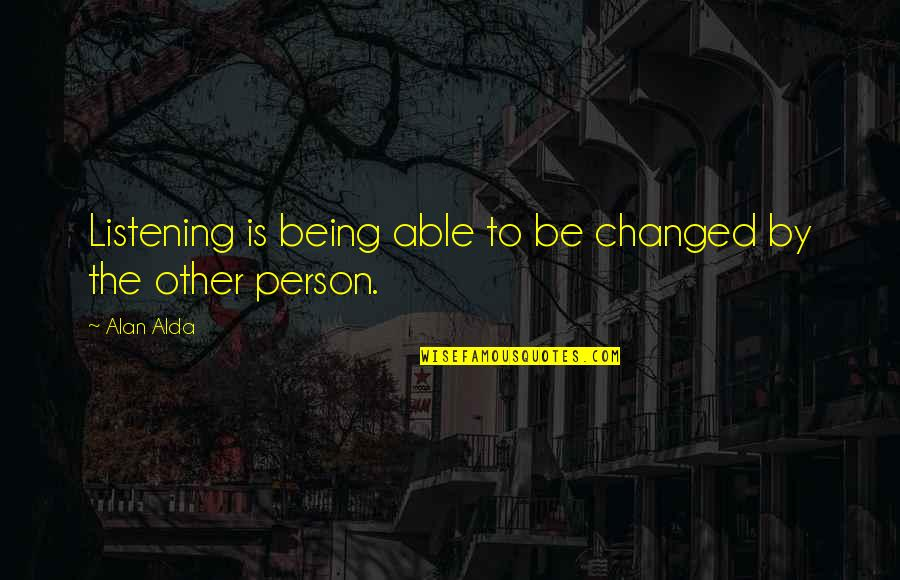 Being Changed In Life Quotes By Alan Alda: Listening is being able to be changed by