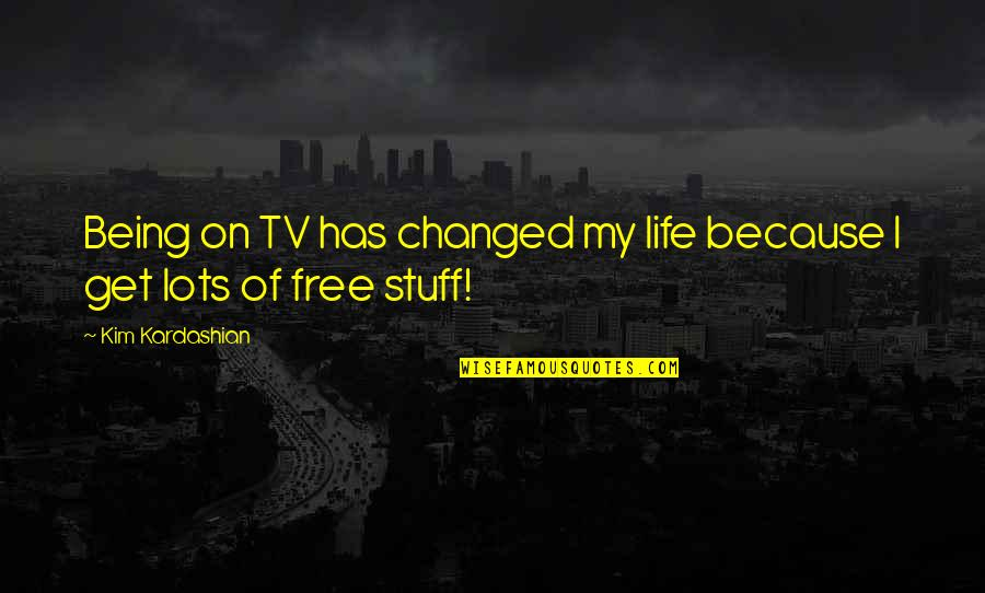 Being Changed In Life Quotes By Kim Kardashian: Being on TV has changed my life because