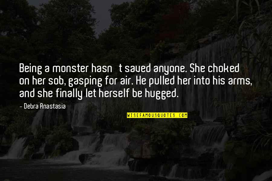 Being Choked Up Quotes By Debra Anastasia: Being a monster hasn't saved anyone. She choked