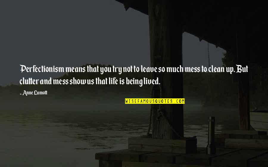 Being Clean Quotes By Anne Lamott: Perfectionism means that you try not to leave