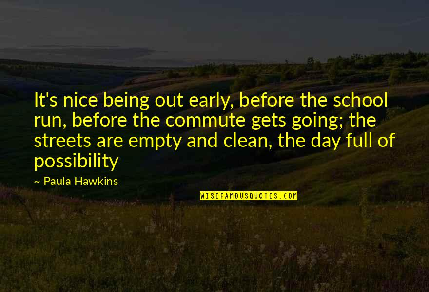 Being Clean Quotes By Paula Hawkins: It's nice being out early, before the school
