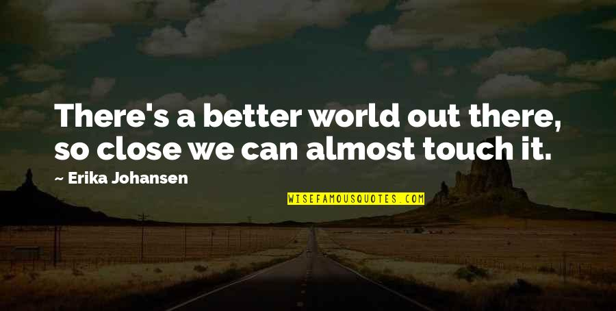 Being Clear Headed Quotes By Erika Johansen: There's a better world out there, so close