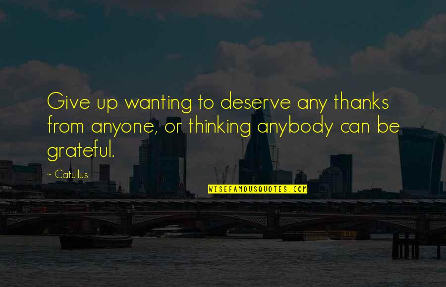Being Close To God Quotes By Catullus: Give up wanting to deserve any thanks from