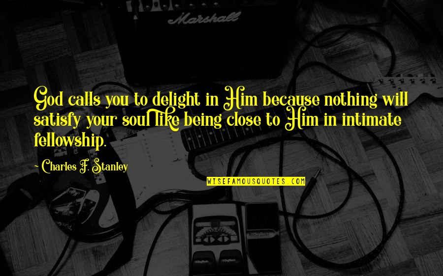 Being Close To God Quotes By Charles F. Stanley: God calls you to delight in Him because