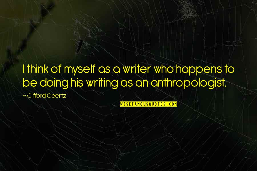 Being Close To God Quotes By Clifford Geertz: I think of myself as a writer who