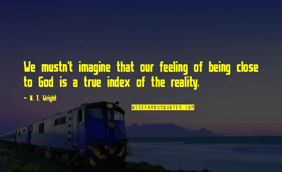 Being Close To God Quotes By N. T. Wright: We mustn't imagine that our feeling of being