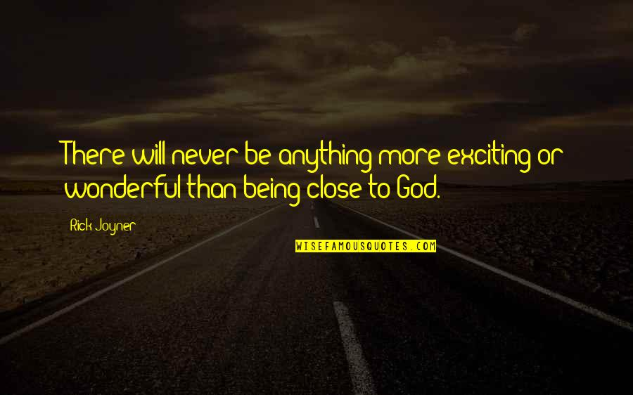 Being Close To God Quotes By Rick Joyner: There will never be anything more exciting or