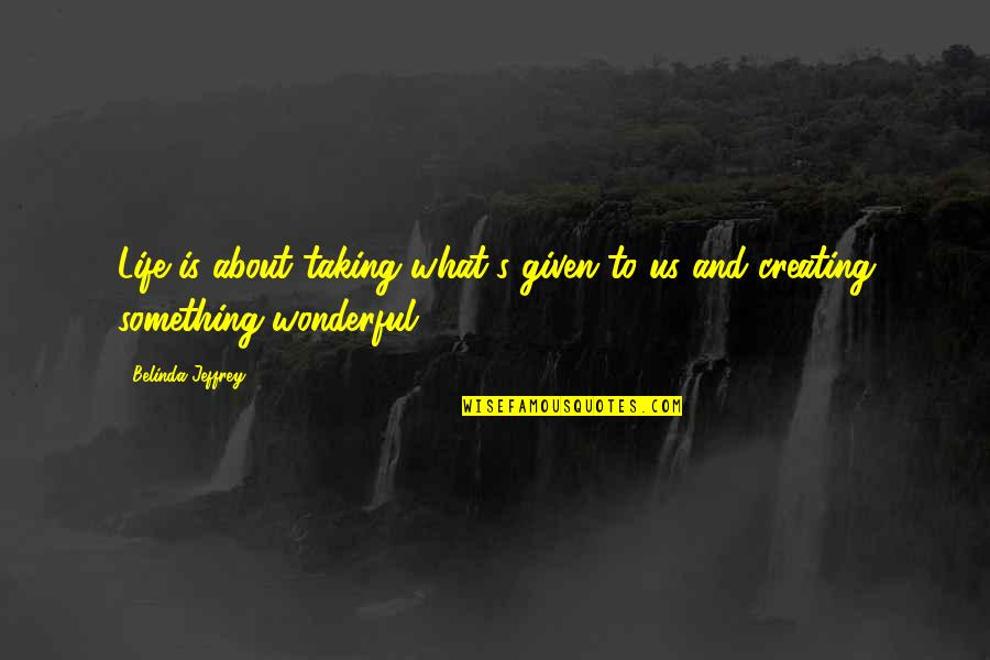 Being Cocksure Quotes By Belinda Jeffrey: Life is about taking what's given to us