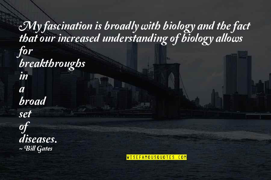 Being Cocksure Quotes By Bill Gates: My fascination is broadly with biology and the