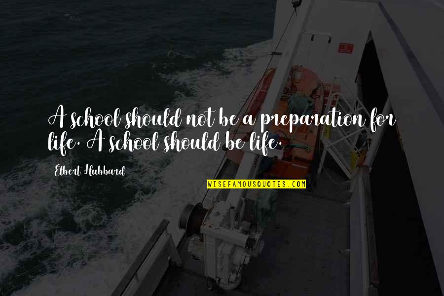 Being Cocksure Quotes By Elbert Hubbard: A school should not be a preparation for