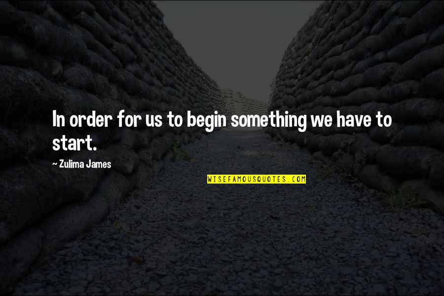Being Cocksure Quotes By Zulima James: In order for us to begin something we