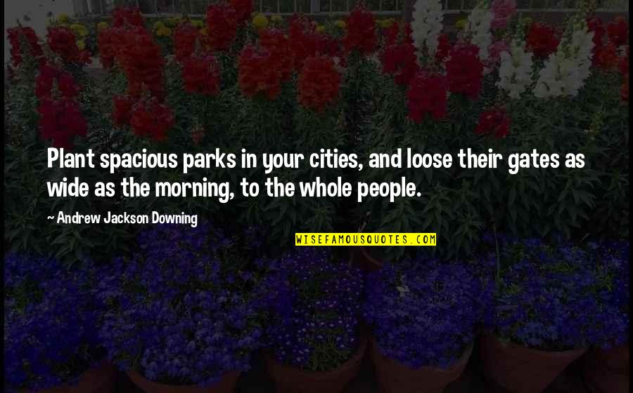 Being Cocky Quotes By Andrew Jackson Downing: Plant spacious parks in your cities, and loose