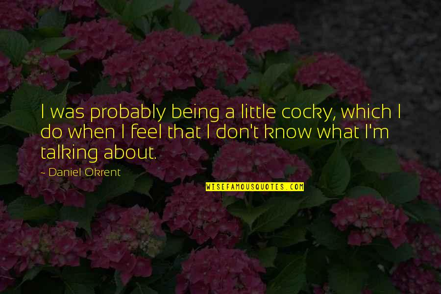 Being Cocky Quotes By Daniel Okrent: I was probably being a little cocky, which