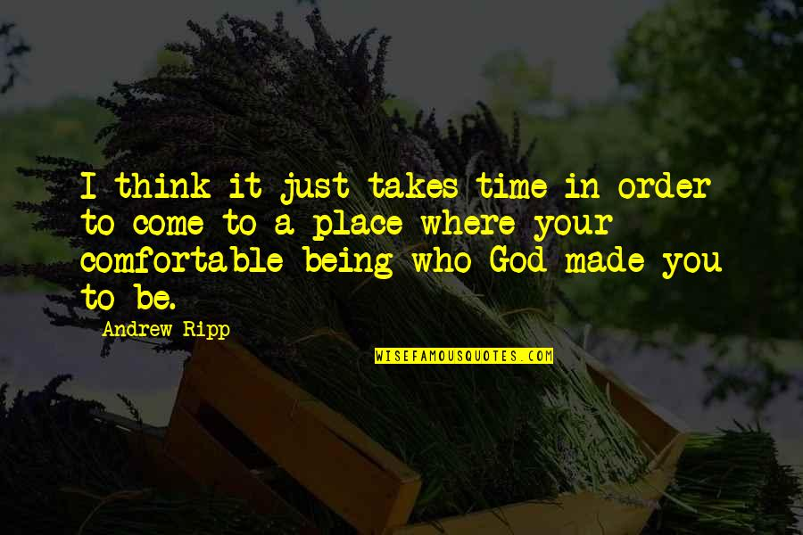 Being Comfortable With Who You Are Quotes By Andrew Ripp: I think it just takes time in order