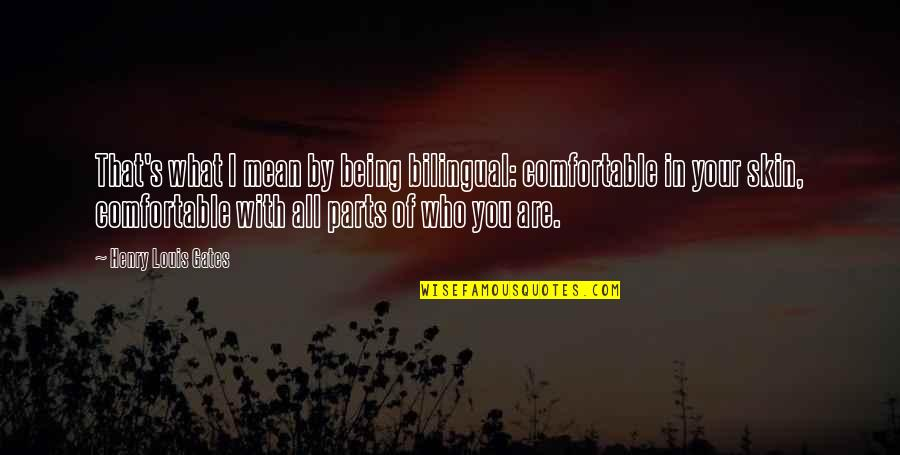 Being Comfortable With Who You Are Quotes By Henry Louis Gates: That's what I mean by being bilingual: comfortable