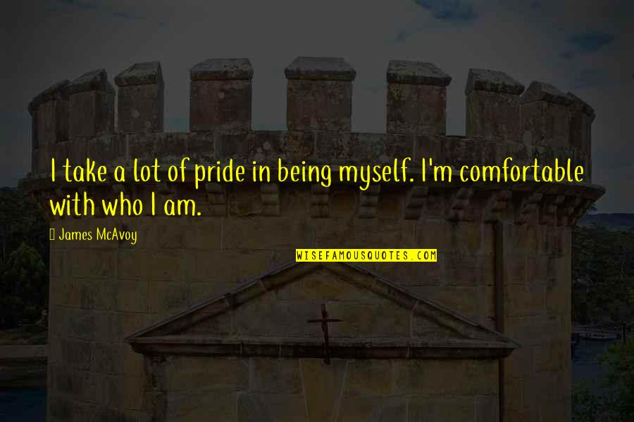 Being Comfortable With Who You Are Quotes By James McAvoy: I take a lot of pride in being
