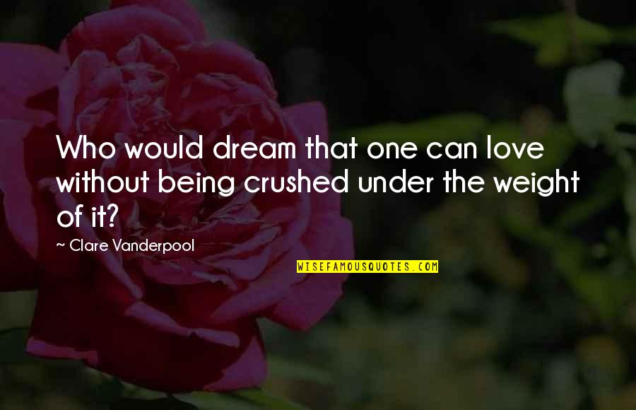 Being Crushed By Your Love Quotes By Clare Vanderpool: Who would dream that one can love without