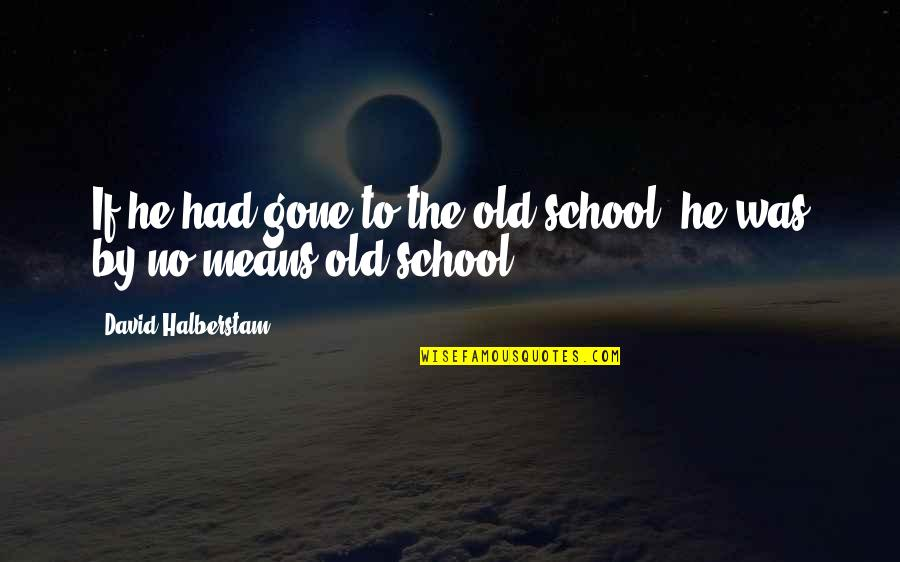 Being Crushed By Your Love Quotes By David Halberstam: If he had gone to the old school,