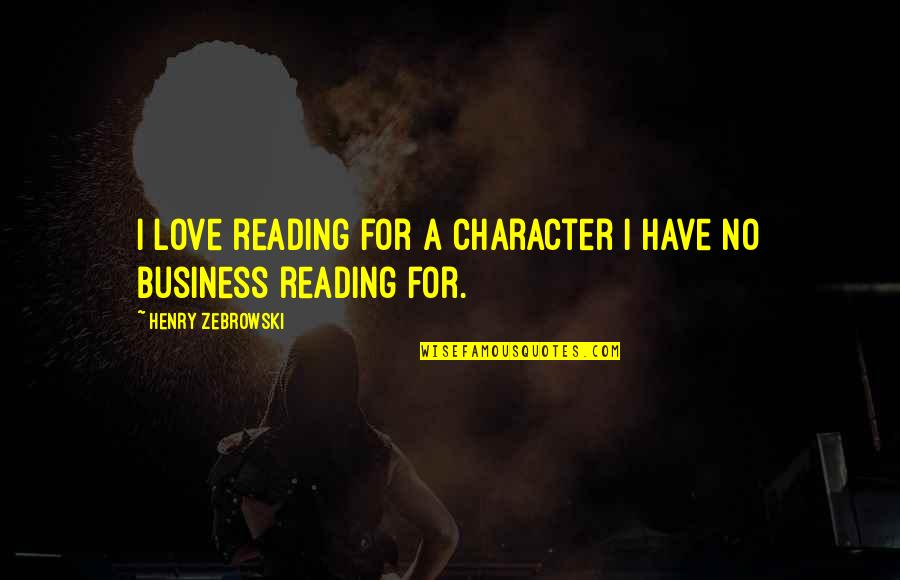 Being Crushed By Your Love Quotes By Henry Zebrowski: I love reading for a character I have