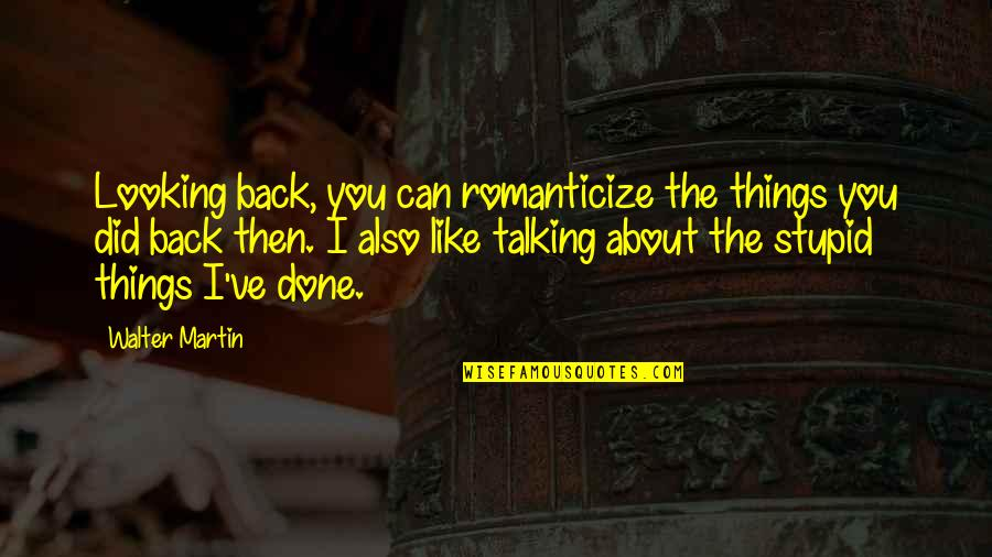 Being Disappointed In Others Quotes By Walter Martin: Looking back, you can romanticize the things you
