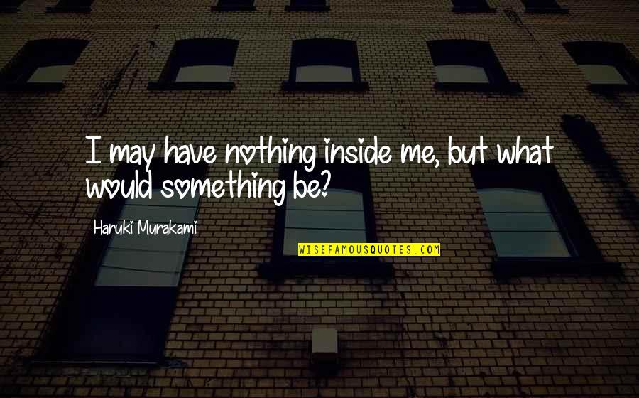 Being Drunk Last Night Quotes By Haruki Murakami: I may have nothing inside me, but what