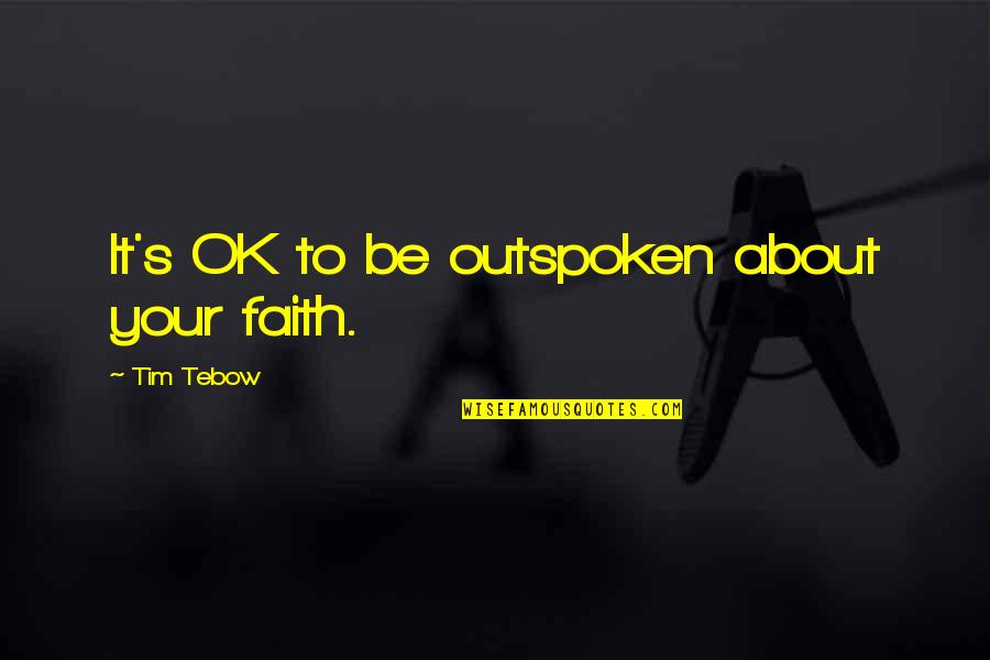 Being Drunk Last Night Quotes By Tim Tebow: It's OK to be outspoken about your faith.